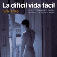 La difícil vida fácil. Doce testimonios sobre prostitución masculina - Iván Zaro