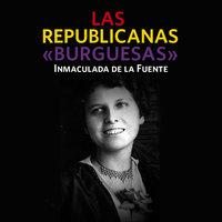 Las republicanas «burguesas» - Inmaculada de la Fuente