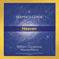 A Skeptic's Guide to Heaven - William Gladstone, Marisa P. Moris