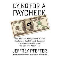 Dying for a Paycheck: How Modern Management Harms Employee Health and Company Performance and What We Can Do About It - Jeffrey Pfeffer