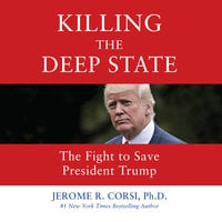 Killing the Deep State: The Fight to Save President Trump - Jerome R. Corsi (Ph.D.)