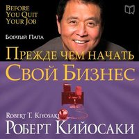 Прежде чем начать свой бизнес - Роберт Кийосаки