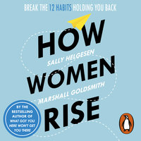 How Women Rise: Break the 12 Habits Holding You Back - Marshall Goldsmith,Sally Helgesen