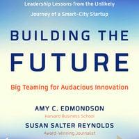 Building the Future - Amy Edmondson,Susan Salter Reynolds