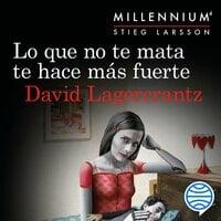 Lo que no te mata te hace más fuerte (Serie Millennium 4) - David Lagercrantz