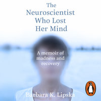 The Neuroscientist Who Lost Her Mind: A Memoir of Madness and Recovery - Barbara K.Lipska
