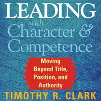 Leading with Character and Competence - Timothy R. Clark