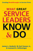 What Great Service Leaders Know and Do - James L. Heskett, W. Earl Sasser, Leonard A. Schlesinger