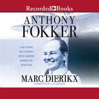 Anthony Fokker-The Flying Dutchman Who Shaped American Aviation - Marc Dierikx