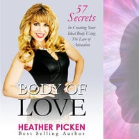 Body of Love: 57 Secrets in Creating Your Ideal Body Using The Law of Attraction - Heather Picken