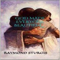 God Made Everyone Beautiful - Raymond Sturgis