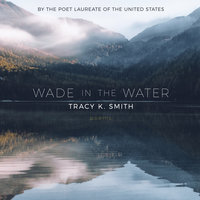 Wade in the Water: Poems - Tracy K. Smith