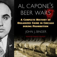 Al Capone's Beer Wars: A Complete History of Organized Crime in Chicago during Prohibition - John J. Binder