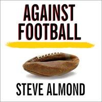 Against Football: One Fan's Reluctant Manifesto - Steve Almond