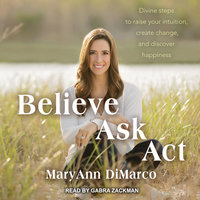Believe, Ask, Act: Divine Steps to Raise Your Intuition, Create Change, and Discover Happiness - Kristina Grish, Mary Ann DiMarco