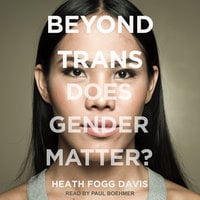 Beyond Trans: Does Gender Matter? - Heath Fogg Davis