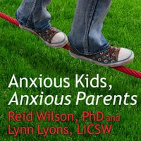 Anxious Kids, Anxious Parents: 7 Ways to Stop the Worry Cycle and Raise Courageous and Independent Children - Reid Wilson, Lynn Lyons