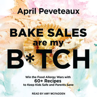 Bake Sales Are My B*tch: Win the Food Allergy Wars with 60+ Recipes to Keep Kids Safe and Parents Sane - April Peveteaux