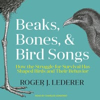 Beaks, Bones, and Bird Songs: How the Struggle for Survival Has Shaped Birds and Their Behavior - Roger Lederer