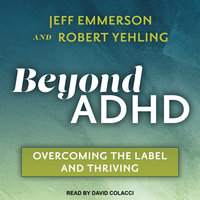 Beyond ADHD: Overcoming the Label and Thriving - Jeff Emmerson, Robert Yehling