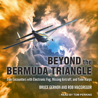 Beyond the Bermuda Triangle: True Encounters with Electronic Fog, Missing Aircraft, and Time Warps - Bruce Gernon, Rob MacGregor