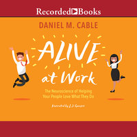 Alive at Work: The Neuroscience of Helping Your People Love What They Do - Daniel M. Cable