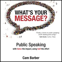 What's Your Message? Public Speaking with twice the impact, using half the effort - Cam Barber