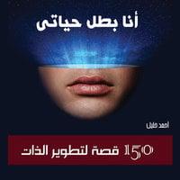 أنا بطل حياتي: 150 قصة لتطوير الذات - أحمد خليل