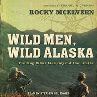 Wild Men, Wild Alaska: Finding What Lies Beyond the Limits - Rocky McElveen