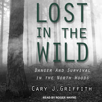 Lost in the Wild: Danger and Survival in the North Woods - Cary J. Griffith