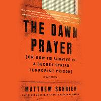 The Dawn Prayer (or How to Survive in a Secret Syrian Terrorist Prison) - Matthew Schrier