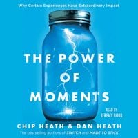 The Power of Moments: Why Certain Experiences Have Extraordinary Impact - Dan Heath, Chip Heath