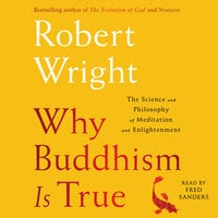 Why Buddhism is True: The Science and Philosophy of Enlightenment - Robert Wright