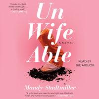 Unwifeable: A Memoir - Mandy Stadtmiller