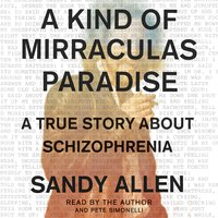 A Kind of Mirraculas Paradise: A True Story About Schizophrenia - Sandy Allen
