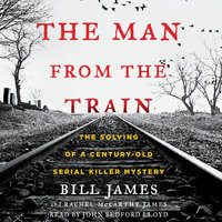 The Man from the Train: The Solving of a Century-Old Serial Killer Mystery - Bill James,Rachel McCarthy James