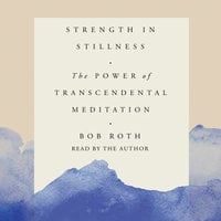 Strength in Stillness: The Power of Transcendental Meditation - Bob Roth