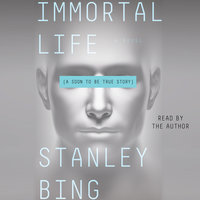 Immortal Life: A Soon To Be True Story - Stanley Bing