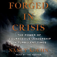 Forged in Crisis: The Power of Courageous Leadership in Turbulent Times - Nancy Koehn