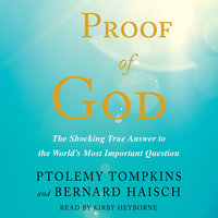 Proof of God: The Shocking True Answer to the World's Most Important Question - Ptolemy Tompkins, Bernard Haisch