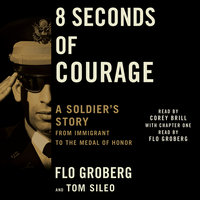 8 Seconds of Courage: A Soldier's Story from Immigrant to the Medal of Honor - Flo Groberg, Tom Sileo