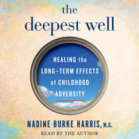 The Deepest Well: Healing the Long-Term Effects of Childhood Adversity - Dr. Nadine Burke Harris