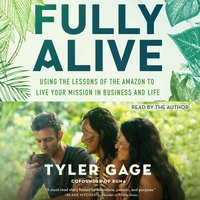 Fully Alive: Using the Lessons of the Amazon to Live Your Mission in Business and Life - Tyler Gage