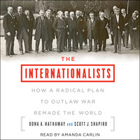 The Internationalists: How a Radical Plan to Outlaw War Remade the World - Oona A. Hathaway,Scott J. Shapiro