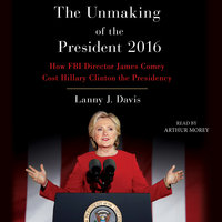 Unmaking of the President 2016: How FBI Director James Comey Cost Hillary Clinton the Presidency - Lanny J. Davis
