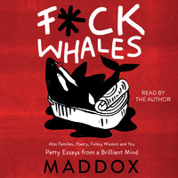 F*ck Whales: Also Families, Poetry, Folksy Wisdom and You - Maddox