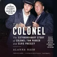 The Colonel: The Extraordinary Story of Colonel Tom Parker and Elvis Presley - Alanna Nash