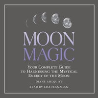 Moon Magic: Your Complete Guide to Harnessing the Mystical Energy of the Moon - Diane Ahlquist