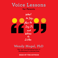 Voice Lessons for Parents: What to Say, How to Say it, and When to Listen - Wendy Mogel