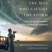 The Man Who Caught the Storm: The Life of Legendary Tornado Chaser Tim Samaras - Brantley Hargrove